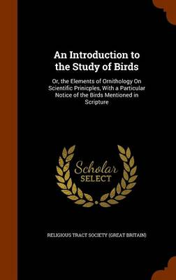 An Introduction to the Study of Birds Or, the Elements of Ornithology on Scientific Prinicples, with a Particular Notice of the Birds Mentioned in Scripture by Religious Tract Society (Great Britain)