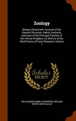Zoology Being a Systematic Account of the General Structure, Habits, Instincts, and Uses of the Principal Families of the Animal Kingdom, as Well as of the Chief Forms of Fossil Remains, Volume 1 by William Benjamin Carpenter, William Sweetland Dallas