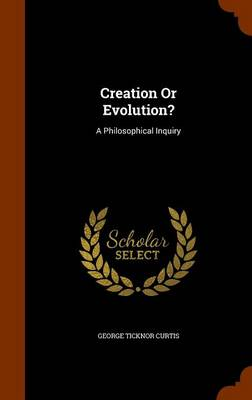 Creation or Evolution? A Philosophical Inquiry by George Ticknor Curtis