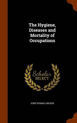 The Hygiene, Diseases and Mortality of Occupations by John Thomas Arlidge