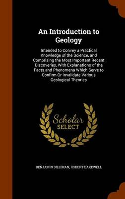 An Introduction to Geology Intended to Convey a Practical Knowledge of the Science, and Comprising the Most Important Recent Discoveries, with Explanations of the Facts and Phenomena Which Serve to Co by Benjamin Silliman, Robert Bakewell