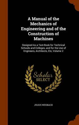 A Manual of the Mechanics of Engineering and of the Construction of Machines Designed as a Text-Book for Technical Schools and Colleges, and for the Use of Engineers, Architects, Etc, Volume 2 by Julius Weisbach