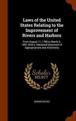 Laws of the United States Relating to the Improvement of Rivers and Harbors From August 11, 1790 to March 3, 1887, with a Tabulated Statement of Appropriations and Allotments by United States