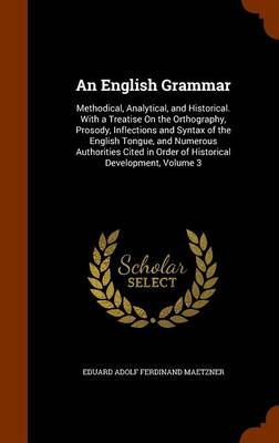 An English Grammar Methodical, Analytical, and Historical. with a Treatise on the Orthography, Prosody, Inflections and Syntax of the English Tongue, and Numerous Authorities Cited in Order of Histori by Eduard Adolf Ferdinand Maetzner