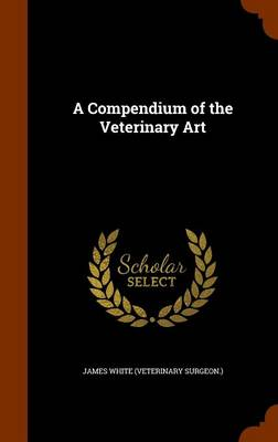 A Compendium of the Veterinary Art by Research Associate James (Child Welfare Partnership Portland State University) White