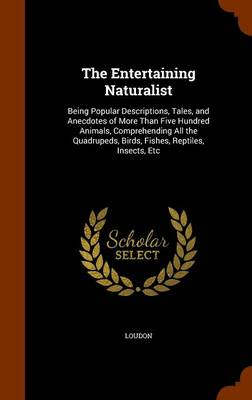 The Entertaining Naturalist Being Popular Descriptions, Tales, and Anecdotes of More Than Five Hundred Animals, Comprehending All the Quadrupeds, Birds, Fishes, Reptiles, Insects, Etc by Kyle, Mrs Loudon