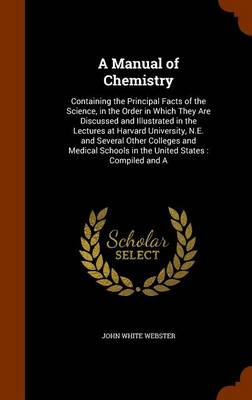 A Manual of Chemistry Containing the Principal Facts of the Science, in the Order in Which They Are Discussed and Illustrated in the Lectures at Harvard University, N.E. and Several Other Colleges and by John White Webster