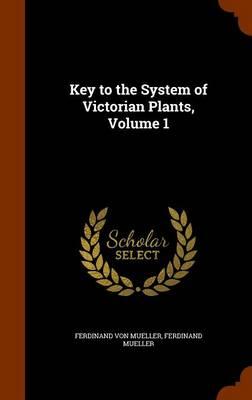 Key to the System of Victorian Plants, Volume 1 by Ferdinand Von Mueller, Ferdinand Mueller