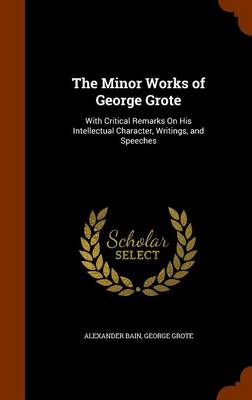 The Minor Works of George Grote With Critical Remarks on His Intellectual Character, Writings, and Speeches by Alexander Bain, George Grote