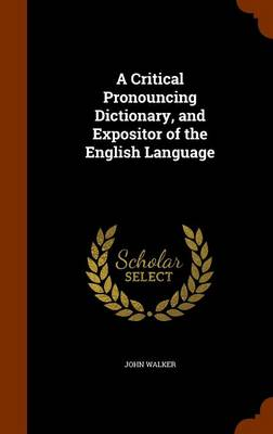 A Critical Pronouncing Dictionary, and Expositor of the English Language by Dr John (University of Hertfordshire Birkbeck College, University of London) Walker