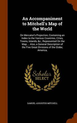 An Accompaniment to Mitchell's Map of the World On Mercator's Projection; Containing an Index to the Various Countries, Cities, Towns, Islands, &C., Represented on the Map ... Also, a General Descript by Samuel Augustus Mitchell