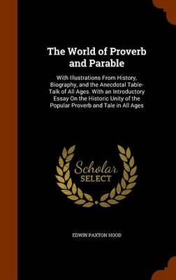 The World of Proverb and Parable With Illustrations from History, Biography, and the Anecdotal Table-Talk of All Ages. with an Introductory Essay on the Historic Unity of the Popular Proverb and Tale  by Edwin Paxton Hood