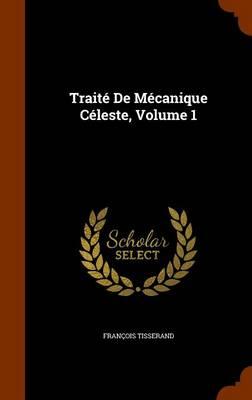 Traite de Mecanique Celeste, Volume 1 by Francois Tisserand