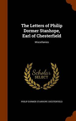 The Letters of Philip Dormer Stanhope, Earl of Chesterfield Miscellanies by Philip Dormer Stanhope Chesterfield