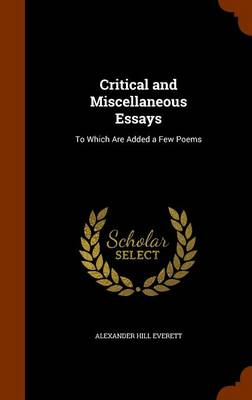 Critical and Miscellaneous Essays To Which Are Added a Few Poems by Alexander Hill Everett