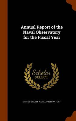 Annual Report of the Naval Observatory for the Fiscal Year by United States Naval Observatory