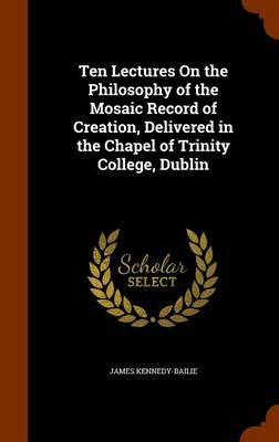 Ten Lectures on the Philosophy of the Mosaic Record of Creation, Delivered in the Chapel of Trinity College, Dublin by James Kennedy-Bailie