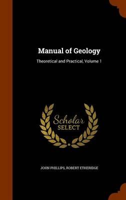 Manual of Geology Theoretical and Practical, Volume 1 by John (Emeritus Professor London Metropolitan University) Phillips, Robert, Jr. Etheridge