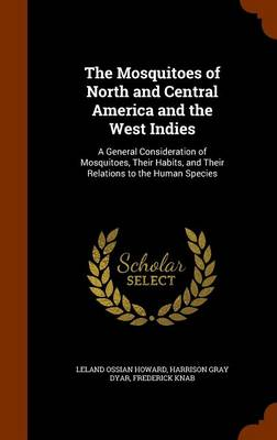 The Mosquitoes of North and Central America and the West Indies A General Consideration of Mosquitoes, Their Habits, and Their Relations to the Human Species by Leland Ossian Howard, Harrison Gray Dyar, Frederick Knab