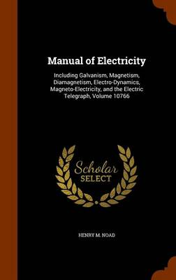 Manual of Electricity Including Galvanism, Magnetism, Diamagnetism, Electro-Dynamics, Magneto-Electricity, and the Electric Telegraph, Volume 10766 by Henry M Noad