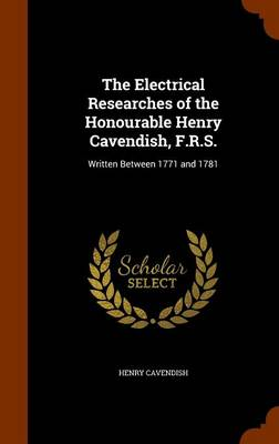 The Electrical Researches of the Honourable Henry Cavendish, F.R.S. Written Between 1771 and 1781 by Henry Cavendish