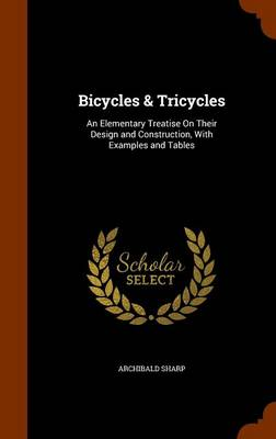 Bicycles & Tricycles An Elementary Treatise on Their Design and Construction, with Examples and Tables by Archibald Sharp