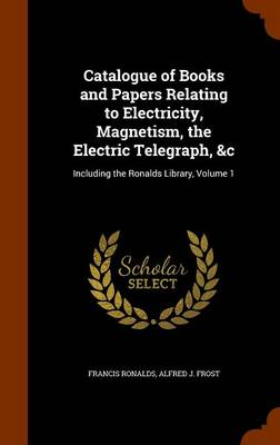 Catalogue of Books and Papers Relating to Electricity, Magnetism, the Electric Telegraph, &C Including the Ronalds Library, Volume 1 by Sir Francis Ronalds, Alfred J Frost