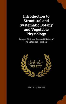 Introduction to Structural and Systematic Botany, and Vegetable Physiology Being a Fifth and Revised Edition of the Botanical Text-Book by Asa Gray