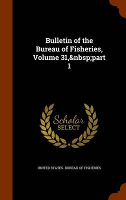 Bulletin of the Bureau of Fisheries, Volume 31, Part 1 by United States Bureau of Fisheries
