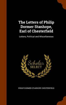 The Letters of Philip Dormer Stanhope, Earl of Chesterfield Letters, Political and Miscellaneous by Philip Dormer Stanhope Chesterfield