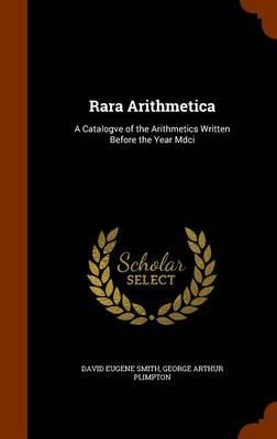 Rara Arithmetica A Catalogve of the Arithmetics Written Before the Year MDCI by David Eugene Smith, George Arthur Plimpton
