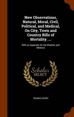 New Observations, Natural, Moral, Civil, Political, and Medical, on City, Town and Country Bills of Mortality. ... With an Appendix on the Weather and Meteors by Thomas Short