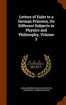 Letters of Euler to a German Princess, on Different Subjects in Physics and Philosophy, Volume 2 by Jean-Antoine-Nicolas Carit De Condorcet