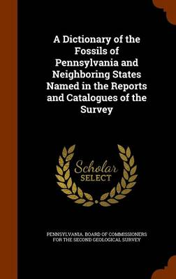 A Dictionary of the Fossils of Pennsylvania and Neighboring States Named in the Reports and Catalogues of the Survey by Pennsylvania Board of Commissioners for