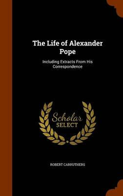 The Life of Alexander Pope Including Extracts from His Correspondence by Robert Carruthers