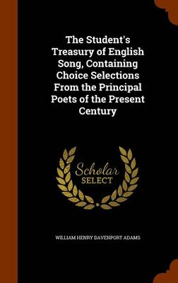 The Student's Treasury of English Song, Containing Choice Selections from the Principal Poets of the Present Century by William Henry Davenport Adams