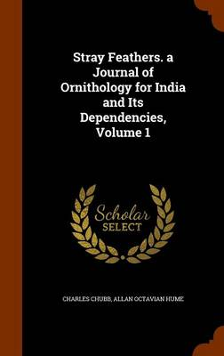 Stray Feathers. a Journal of Ornithology for India and Its Dependencies, Volume 1 by Charles,   PhD Chubb, Allan Octavian Hume