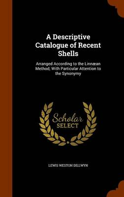 A Descriptive Catalogue of Recent Shells Arranged According to the Linnaean Method; With Particular Attention to the Synonymy by Lewis Weston Dillwyn