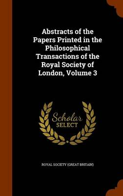 Abstracts of the Papers Printed in the Philosophical Transactions of the Royal Society of London, Volume 3 by Royal Society (Great Britain)