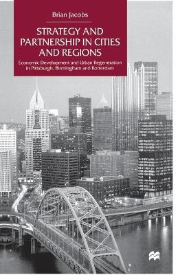 Strategy and Partnership in Cities and Regions Economic Development and Urban Regeneration in Pittsburgh, Birmingham and Rotterdam by Na Na