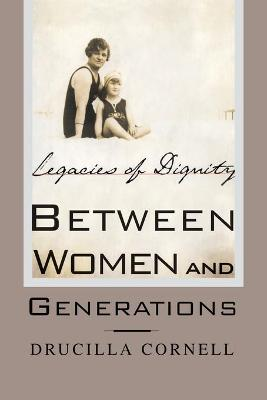 Between Women and Generations Legacies of Dignity by Drucilla Cornell