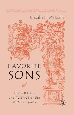 Favorite Sons The Politics and Poetics of the Sidney Family by Elizabeth Mazzola