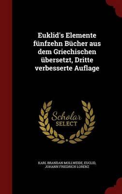 Euklid's Elemente Funfzehn Bucher Aus Dem Griechischen Ubersetzt, Dritte Verbesserte Auflage by Karl Brandan Mollweide, Euclid, Johann Friedrich Lorenz