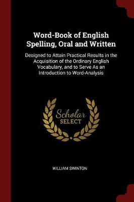 Word-Book of English Spelling, Oral and Written Designed to Attain Practical Results in the Acquisition of the Ordinary English Vocabulary, and to Serve as an Introduction to Word-Analysis by William Swinton