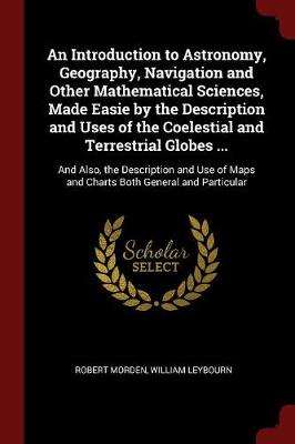 An Introduction to Astronomy, Geography, Navigation and Other Mathematical Sciences, Made Easie by the Description and Uses of the Coelestial and Terrestrial Globes ... And Also, the Description and U by Robert Morden, William Leybourn