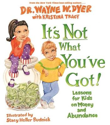 It's Not What You've Got! Lessons for Kids on Money and Abundance by Dr. Wayne W. Dyer, Kristina Tracy, Stacy Heller Budnick