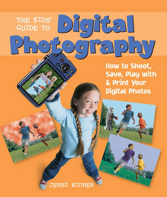 The Kids' Guide to Digital Photography How to Shoot, Save, Play with & Print Your Digital Photos by Jenni Bidner