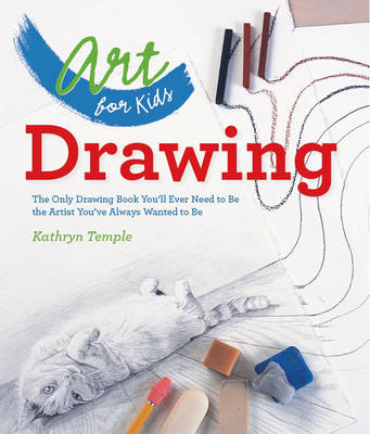 Art for Kids: Drawing The Only Drawing Book You'll Ever Need to Be the Artist You've Always Wanted to Be by Kathryn Temple