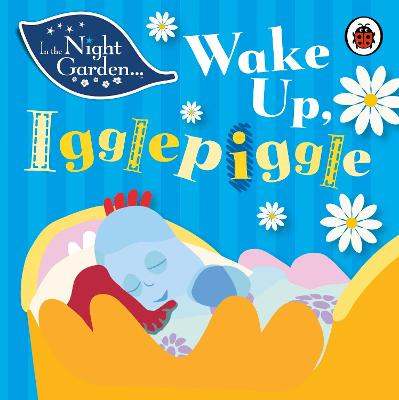 In the Night Garden: Wake Up, Igglepiggle by Andrew Davenport