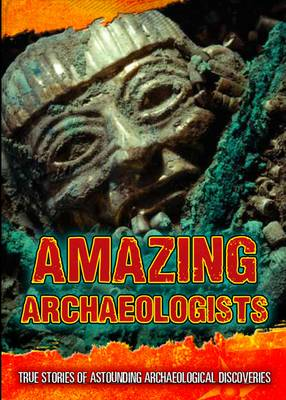 Amazing Archaeologists True Stories of Astounding Archaeological Discoveries by Fiona MacDonald